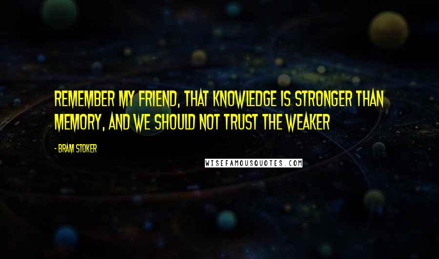 Bram Stoker quotes: Remember my friend, that knowledge is stronger than memory, and we should not trust the weaker