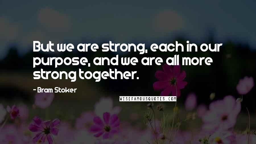 Bram Stoker quotes: But we are strong, each in our purpose, and we are all more strong together.