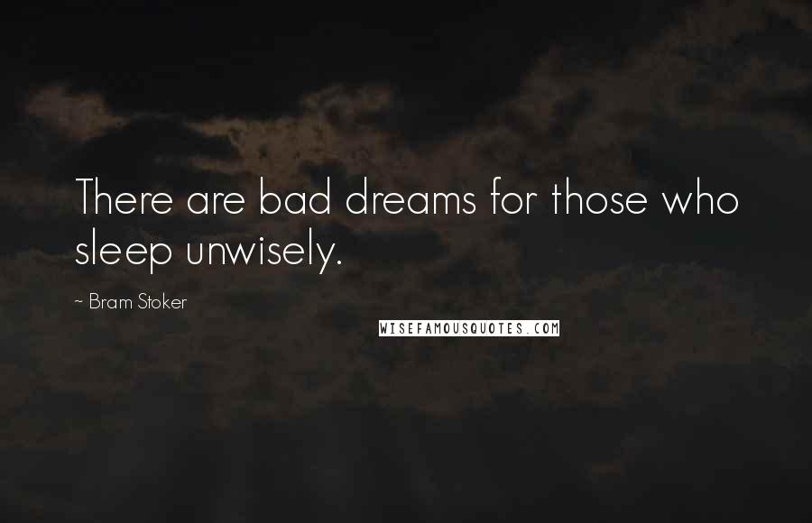 Bram Stoker quotes: There are bad dreams for those who sleep unwisely.