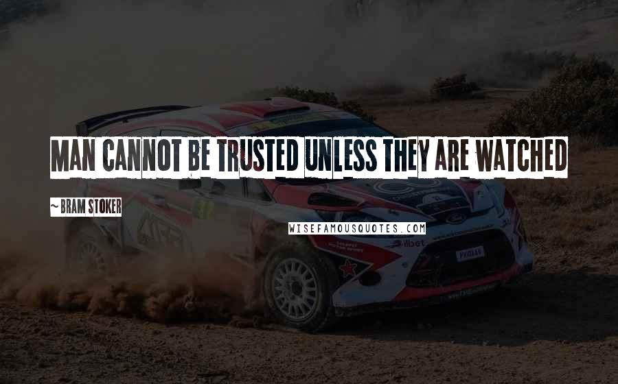Bram Stoker quotes: Man cannot be trusted unless they are watched