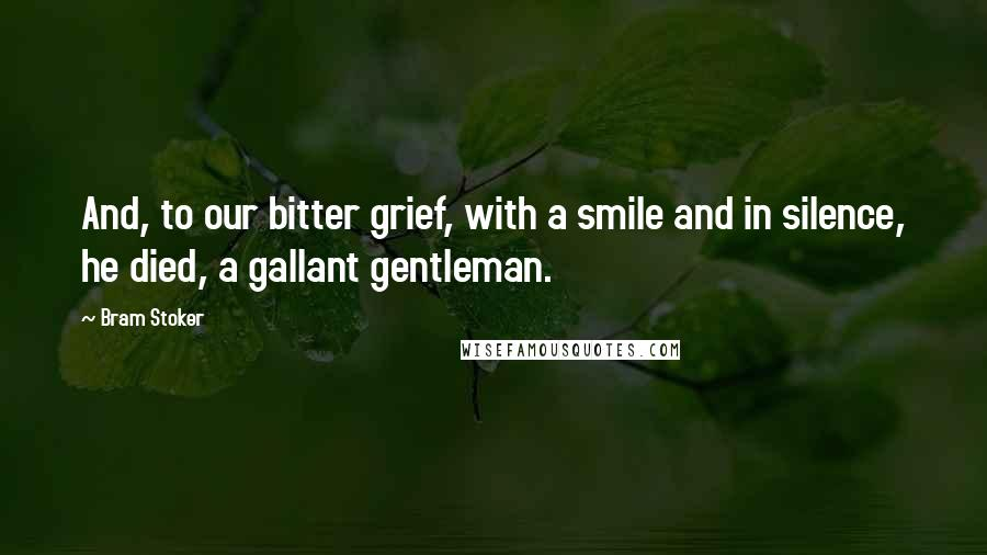 Bram Stoker quotes: And, to our bitter grief, with a smile and in silence, he died, a gallant gentleman.