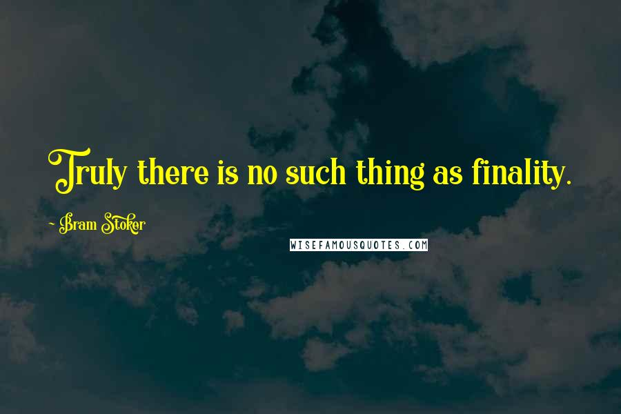 Bram Stoker quotes: Truly there is no such thing as finality.