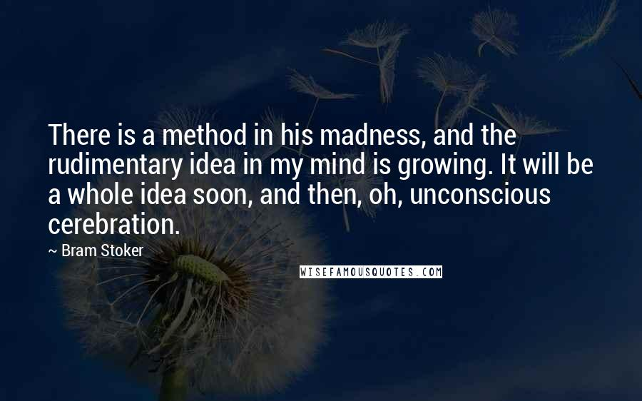 Bram Stoker quotes: There is a method in his madness, and the rudimentary idea in my mind is growing. It will be a whole idea soon, and then, oh, unconscious cerebration.