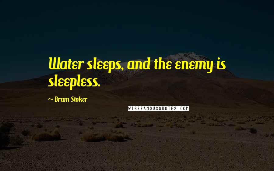 Bram Stoker quotes: Water sleeps, and the enemy is sleepless.