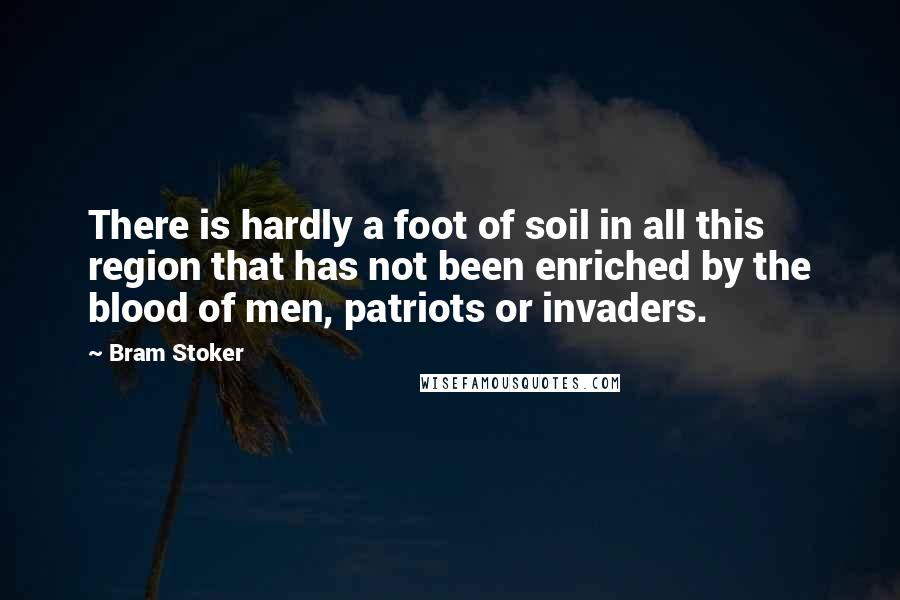 Bram Stoker quotes: There is hardly a foot of soil in all this region that has not been enriched by the blood of men, patriots or invaders.
