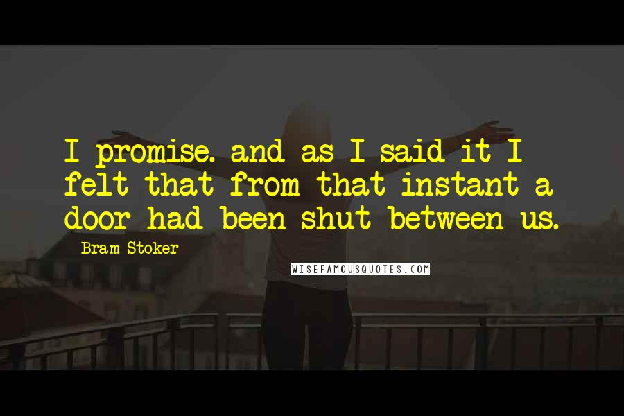 Bram Stoker quotes: I promise. and as I said it I felt that from that instant a door had been shut between us.