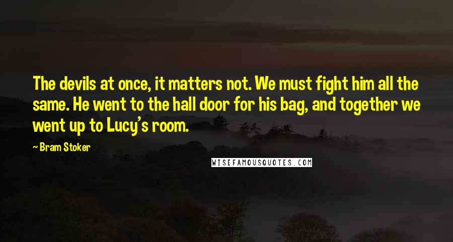 Bram Stoker quotes: The devils at once, it matters not. We must fight him all the same. He went to the hall door for his bag, and together we went up to Lucy's