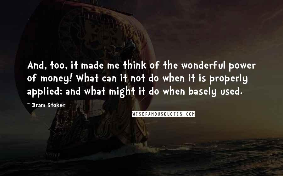 Bram Stoker quotes: And, too, it made me think of the wonderful power of money! What can it not do when it is properly applied; and what might it do when basely used.