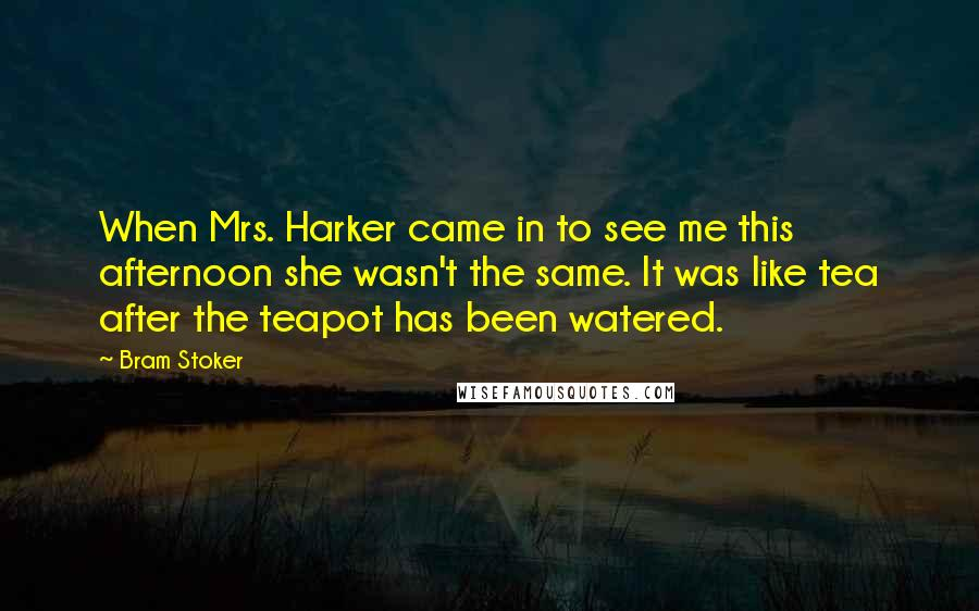 Bram Stoker quotes: When Mrs. Harker came in to see me this afternoon she wasn't the same. It was like tea after the teapot has been watered.