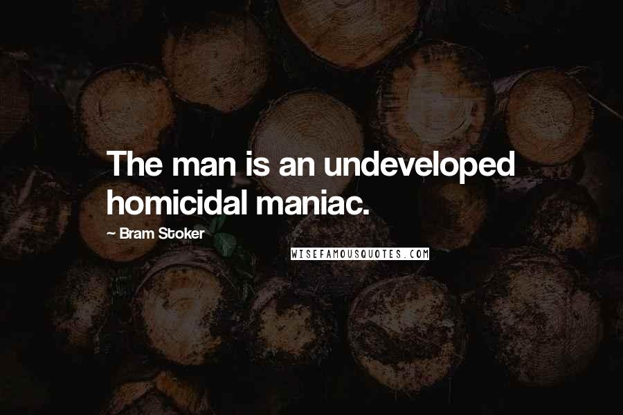 Bram Stoker quotes: The man is an undeveloped homicidal maniac.