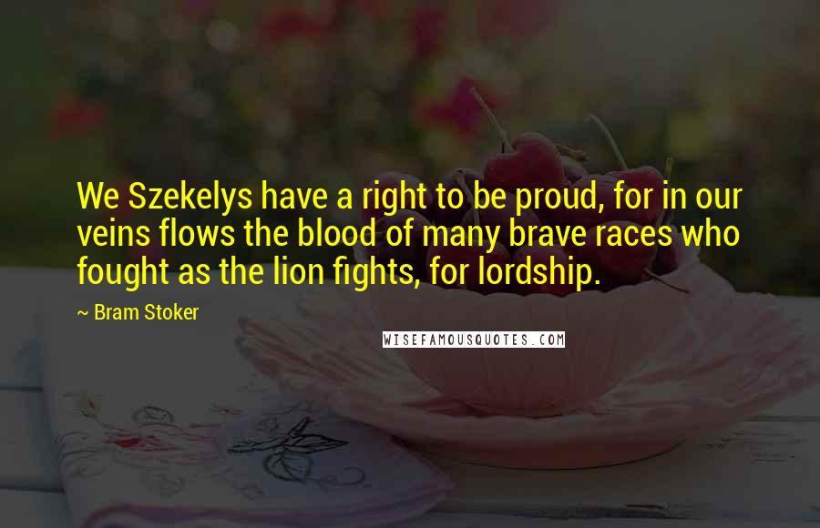 Bram Stoker quotes: We Szekelys have a right to be proud, for in our veins flows the blood of many brave races who fought as the lion fights, for lordship.
