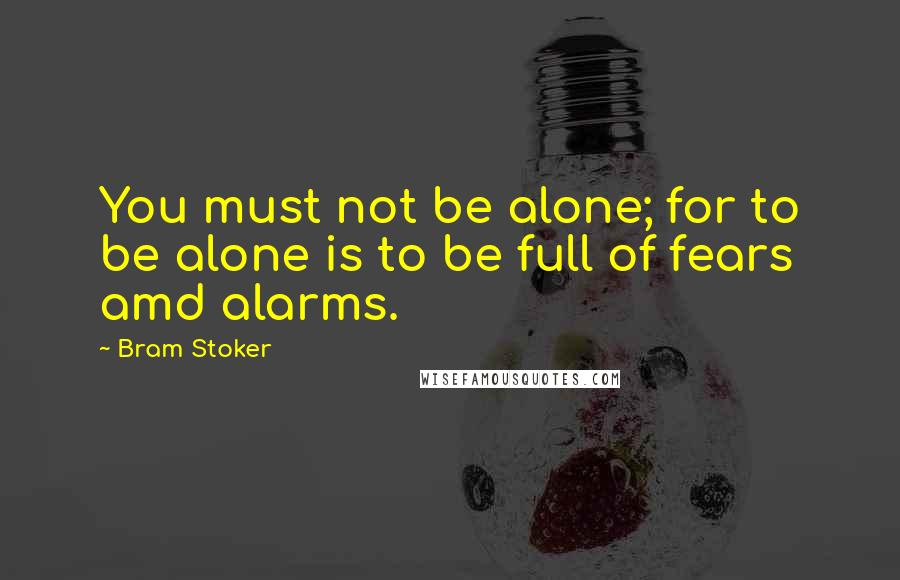 Bram Stoker quotes: You must not be alone; for to be alone is to be full of fears amd alarms.