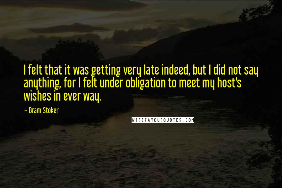 Bram Stoker quotes: I felt that it was getting very late indeed, but I did not say anything, for I felt under obligation to meet my host's wishes in ever way.