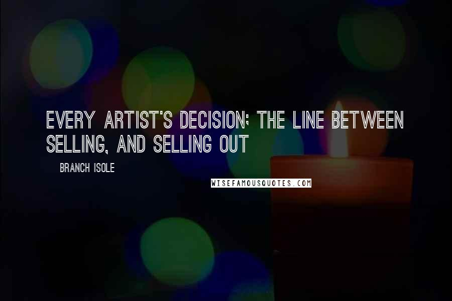 Branch Isole quotes: Every Artist's Decision; the line between selling, and selling out