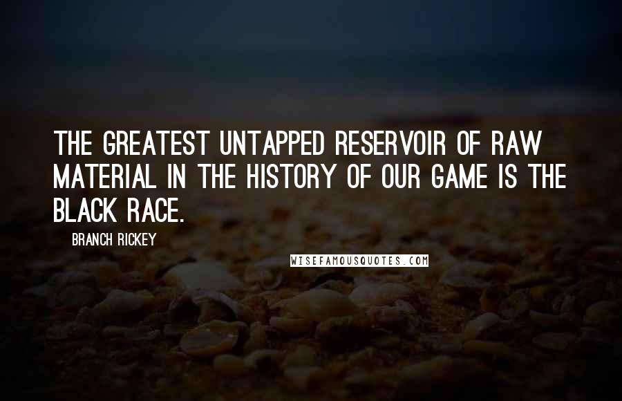 Branch Rickey quotes: The greatest untapped reservoir of raw material in the history of our game is the black race.