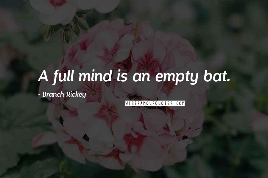 Branch Rickey quotes: A full mind is an empty bat.