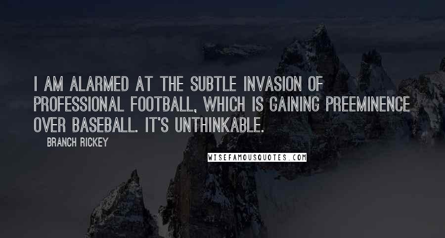 Branch Rickey quotes: I am alarmed at the subtle invasion of professional football, which is gaining preeminence over baseball. It's unthinkable.