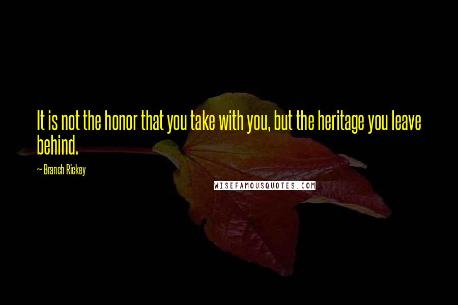 Branch Rickey quotes: It is not the honor that you take with you, but the heritage you leave behind.