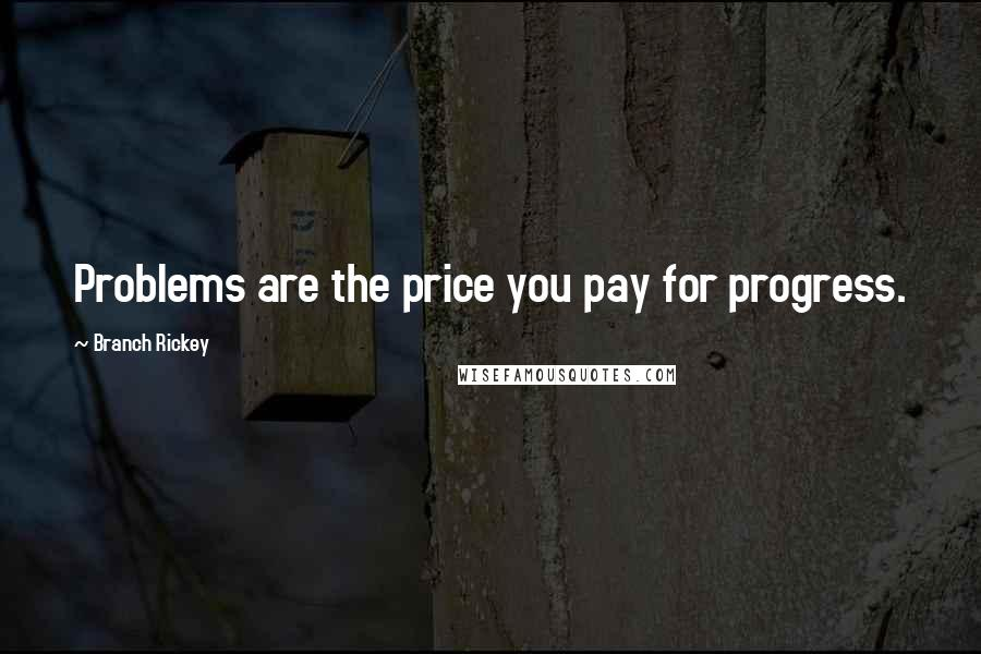 Branch Rickey quotes: Problems are the price you pay for progress.