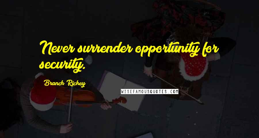 Branch Rickey quotes: Never surrender opportunity for security.