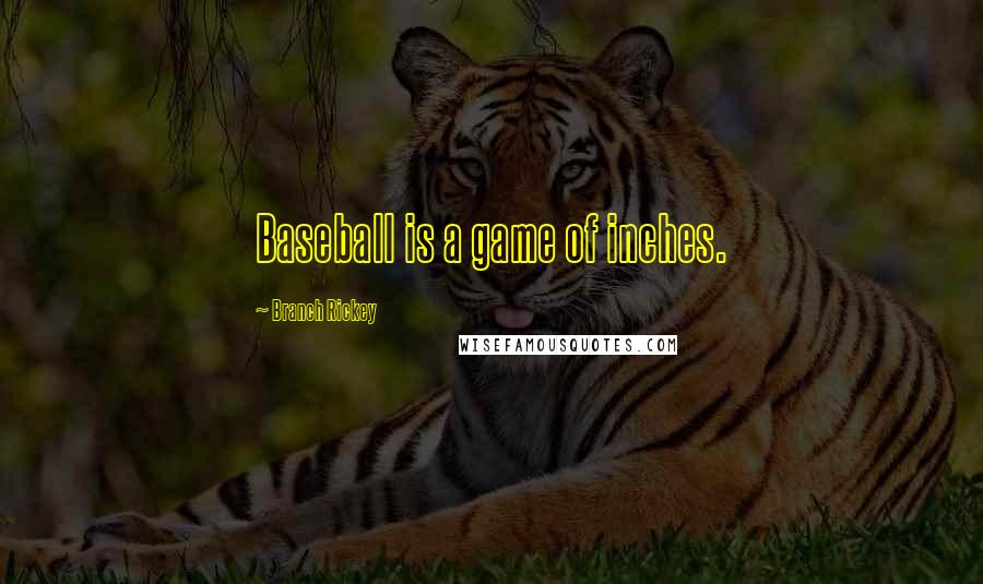 Branch Rickey quotes: Baseball is a game of inches.