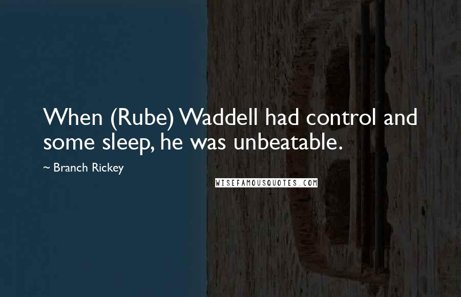 Branch Rickey quotes: When (Rube) Waddell had control and some sleep, he was unbeatable.