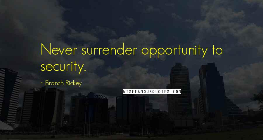 Branch Rickey quotes: Never surrender opportunity to security.
