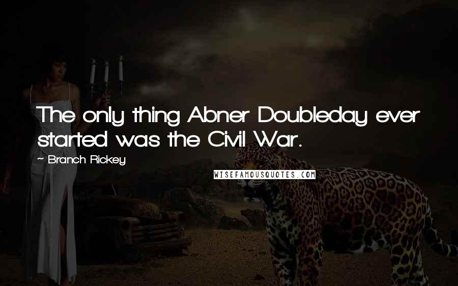 Branch Rickey quotes: The only thing Abner Doubleday ever started was the Civil War.