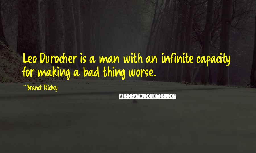 Branch Rickey quotes: Leo Durocher is a man with an infinite capacity for making a bad thing worse.