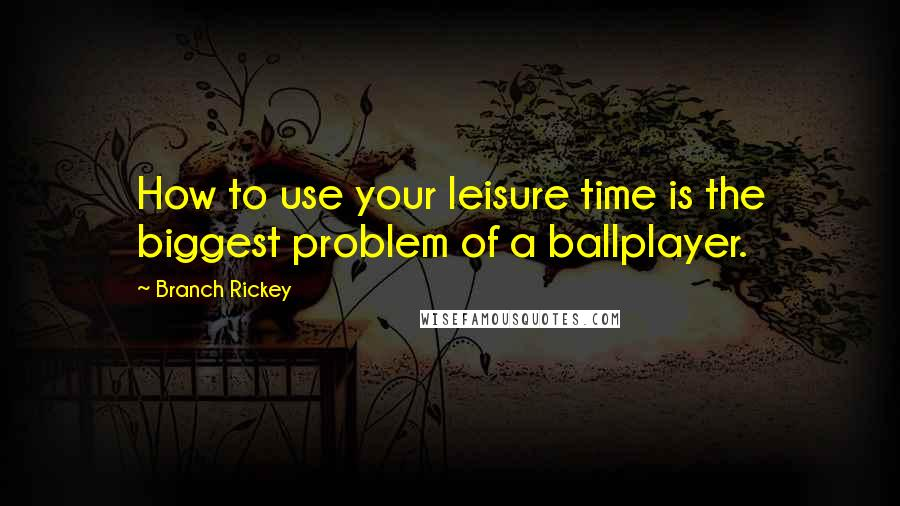 Branch Rickey quotes: How to use your leisure time is the biggest problem of a ballplayer.