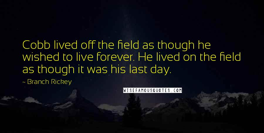 Branch Rickey quotes: Cobb lived off the field as though he wished to live forever. He lived on the field as though it was his last day.