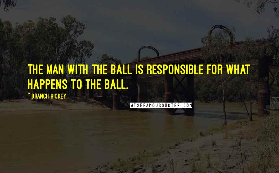 Branch Rickey quotes: The man with the ball is responsible for what happens to the ball.