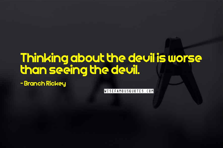 Branch Rickey quotes: Thinking about the devil is worse than seeing the devil.