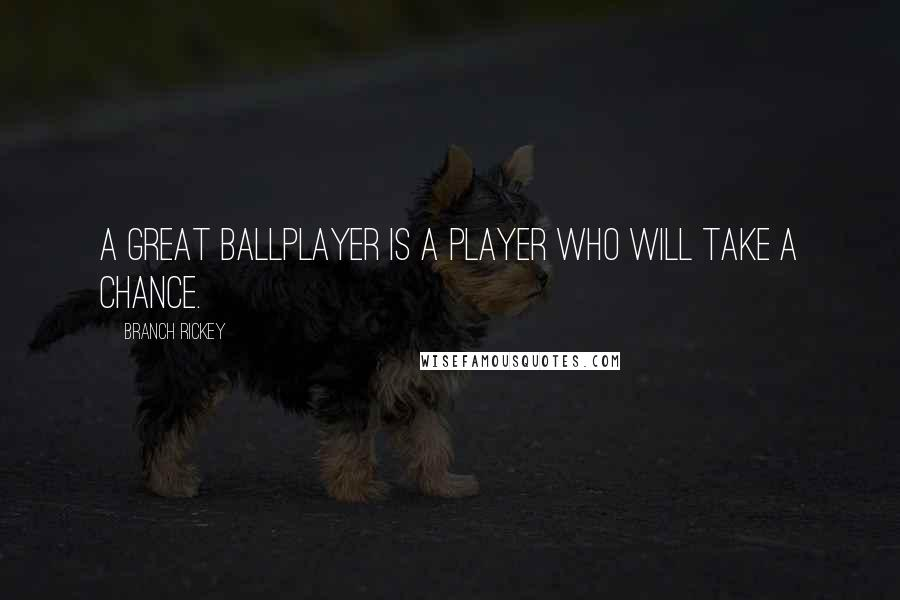 Branch Rickey quotes: A great ballplayer is a player who will take a chance.