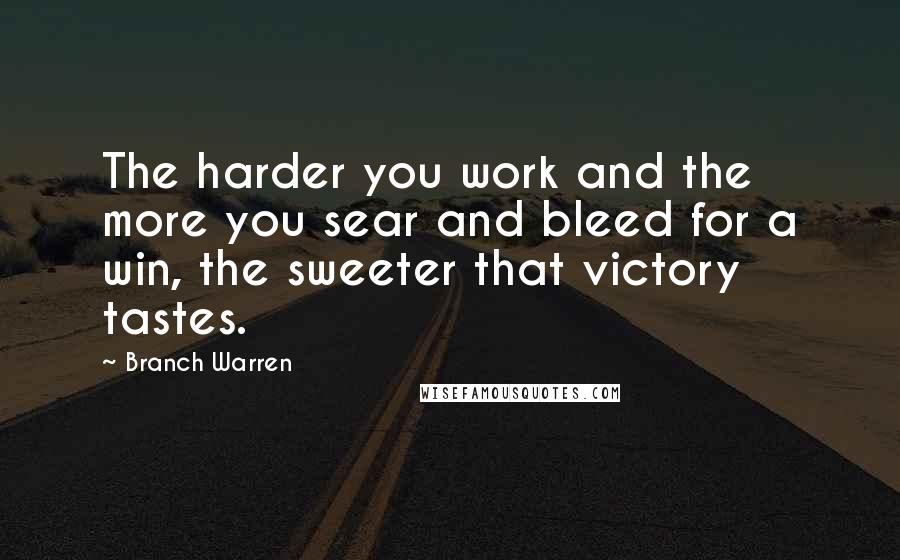 Branch Warren quotes: The harder you work and the more you sear and bleed for a win, the sweeter that victory tastes.