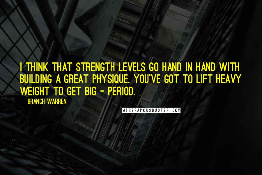 Branch Warren quotes: I think that strength levels go hand in hand with building a great physique. You've got to lift heavy weight to get big - period.