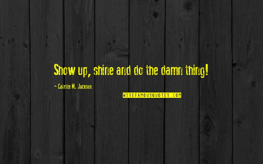 Brand Marketing Quotes By Catrice M. Jackson: Show up, shine and do the damn thing!
