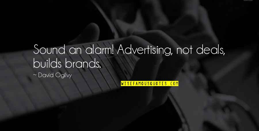 Brand Marketing Quotes By David Ogilvy: Sound an alarm! Advertising, not deals, builds brands.