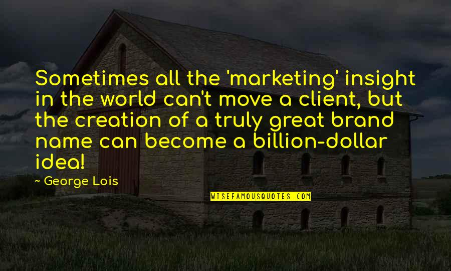 Brand Marketing Quotes By George Lois: Sometimes all the 'marketing' insight in the world