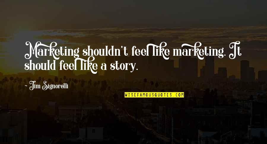 Brand Marketing Quotes By Jim Signorelli: Marketing shouldn't feel like marketing. It should feel
