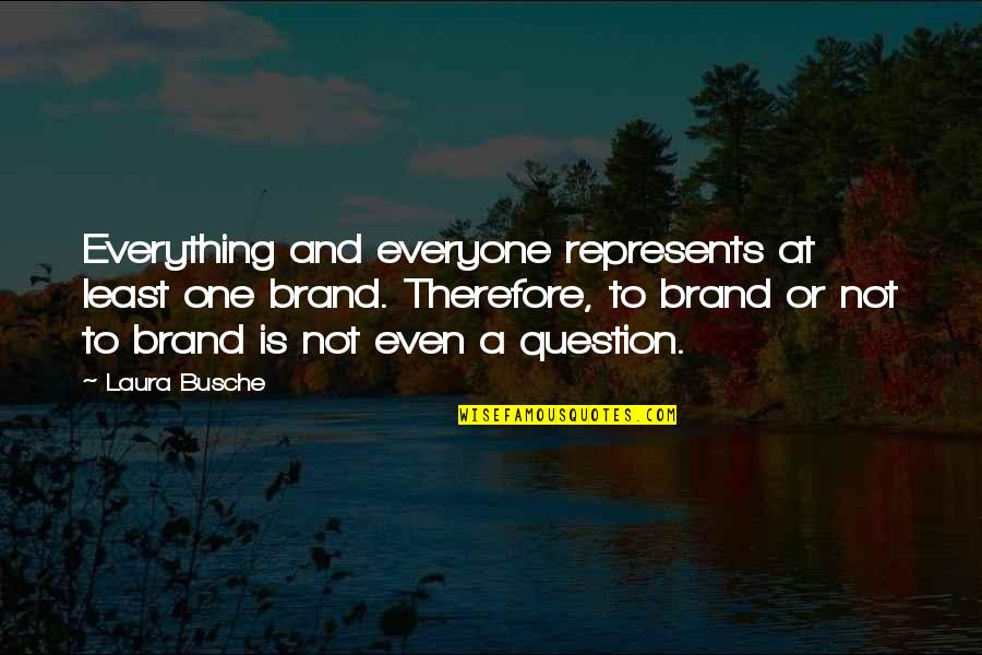 Brand Marketing Quotes By Laura Busche: Everything and everyone represents at least one brand.