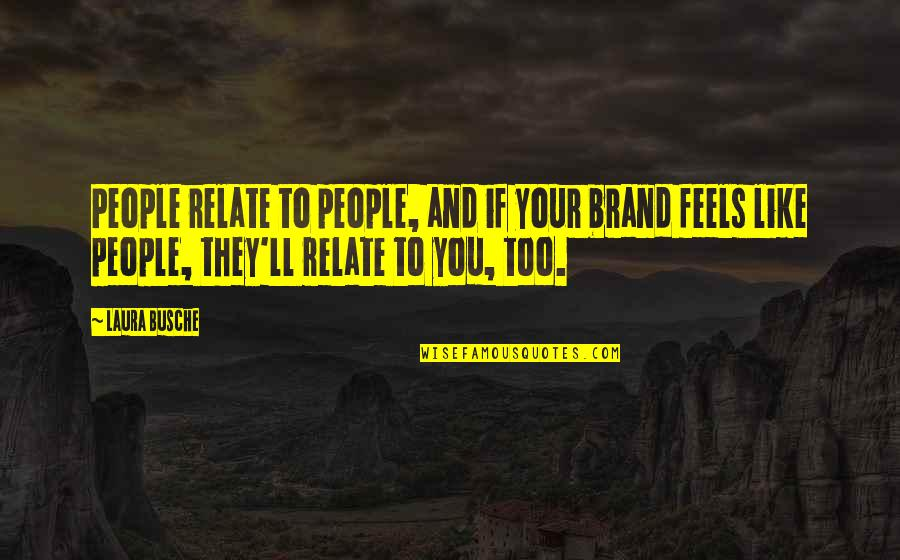 Brand Marketing Quotes By Laura Busche: People relate to people, and if your brand