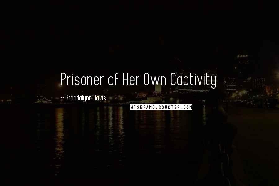 Brandalynn Davis quotes: Prisoner of Her Own Captivity