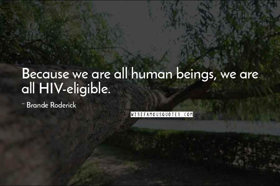 Brande Roderick quotes: Because we are all human beings, we are all HIV-eligible.