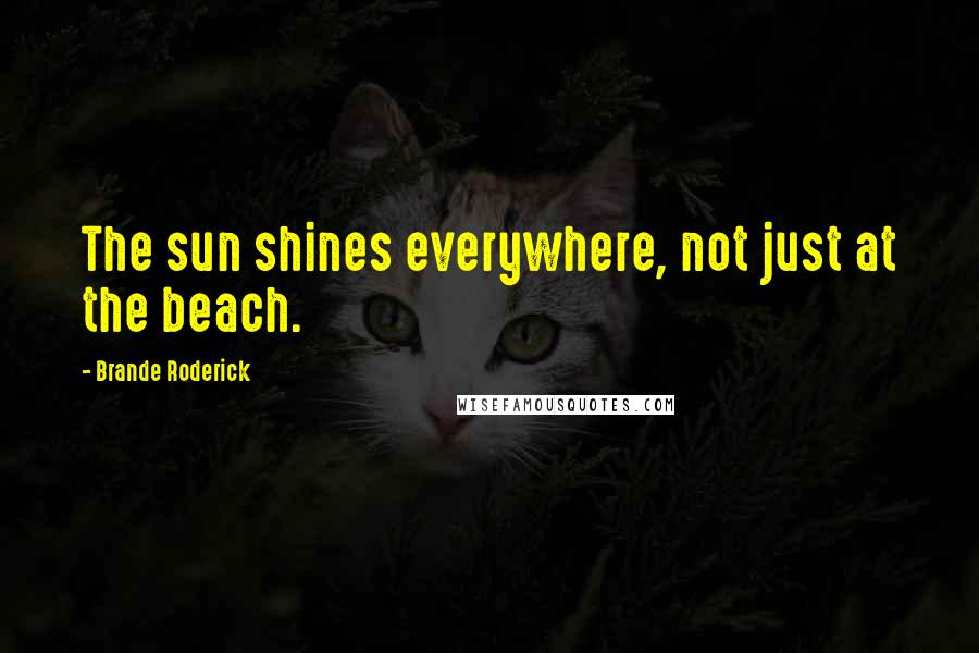 Brande Roderick quotes: The sun shines everywhere, not just at the beach.