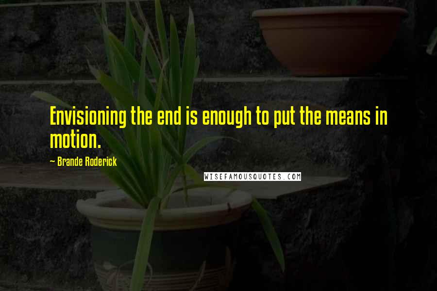 Brande Roderick quotes: Envisioning the end is enough to put the means in motion.