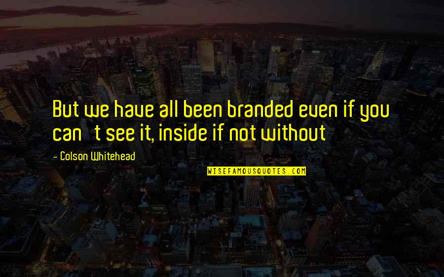Branded Quotes By Colson Whitehead: But we have all been branded even if