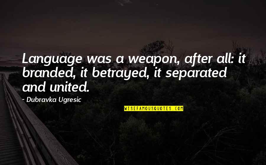 Branded Quotes By Dubravka Ugresic: Language was a weapon, after all: it branded,