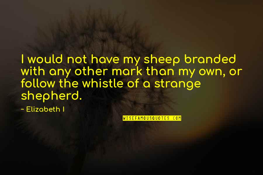 Branded Quotes By Elizabeth I: I would not have my sheep branded with