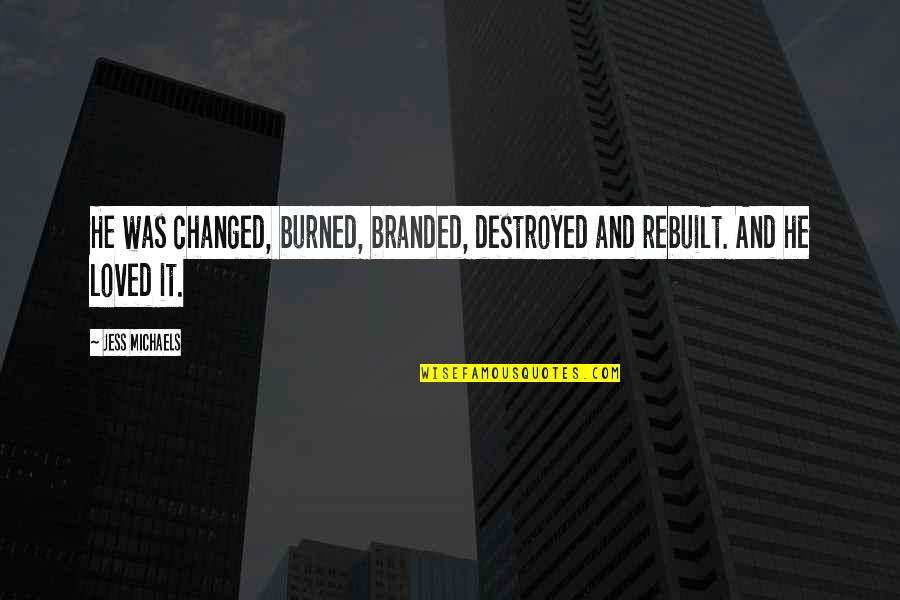 Branded Quotes By Jess Michaels: He was changed, burned, branded, destroyed and rebuilt.